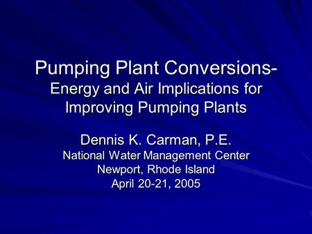 Pumping Plant Conversions- Energy and Air Implications for Improving Pumping Plants Dennis K. Carman, P.E. National Water Management Center Newport, Rhode.