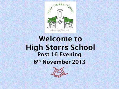 Welcome to High Storrs School Post 16 Evening 6 th November 2013.