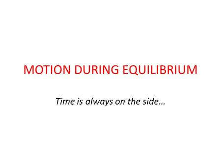 MOTION DURING EQUILIBRIUM Time is always on the side…