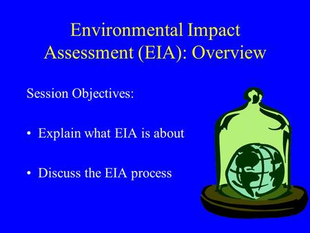Environmental Impact Assessment (EIA): Overview Session Objectives: Explain what EIA is about Discuss the EIA process.