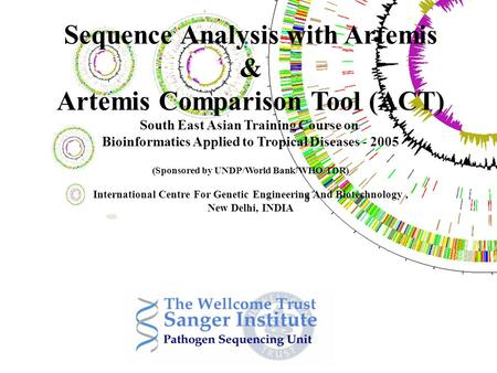 Sequence Analysis with Artemis & Artemis Comparison Tool (ACT) South East Asian Training Course on Bioinformatics Applied to Tropical Diseases - 2005 (Sponsored.
