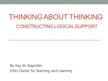 THINKING ABOUT THINKING CONSTRUCTING LOGICAL SUPPORT By Kay M. Sagmiller OSU Center for Teaching and Learning.
