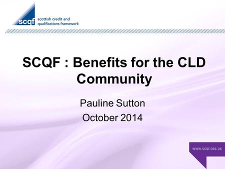 SCQF : Benefits for the CLD Community Pauline Sutton October 2014.