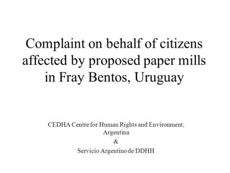 Complaint on behalf of citizens affected by proposed paper mills in Fray Bentos, Uruguay CEDHA Centre for Human Rights and Environment, Argentina & Servicio.