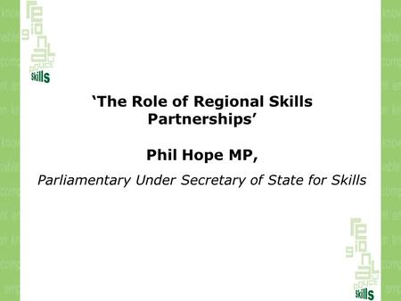 'The Role of Regional Skills Partnerships' Phil Hope MP, Parliamentary Under Secretary of State for Skills.