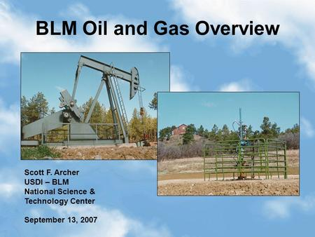 1 BLM Oil and Gas Overview Scott F. Archer USDI – BLM National Science & Technology Center September 13, 2007.