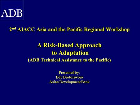2 nd AIACC Asia and the Pacific Regional Workshop A Risk-Based Approach to Adaptation ( ADB Technical Assistance to the Pacific) Presented by: Edy Brotoisworo.