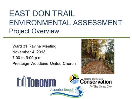 EAST DON TRAIL ENVIRONMENTAL ASSESSMENT Project Overview Ward 31 Ravine Meeting November 4, 2013 7:00 to 9:00 p.m. Presteign-Woodbine United Church.