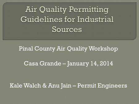 Pinal County Air Quality Workshop Casa Grande – January 14, 2014 Kale Walch & Anu Jain – Permit Engineers.