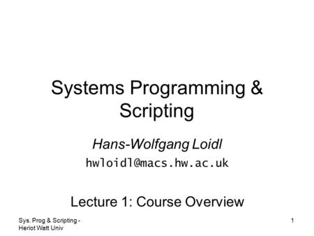 Sys. Prog & <strong>Scripting</strong> - Heriot Watt Univ 1 Systems Programming & <strong>Scripting</strong> Hans-Wolfgang Loidl Lecture 1: Course Overview.