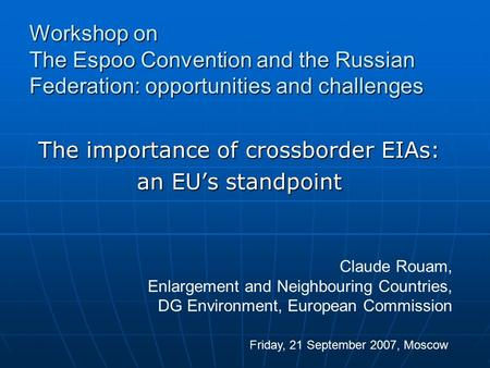 The importance of crossborder EIAs: an EU's standpoint Workshop on The Espoo Convention and the Russian Federation: opportunities and challenges Friday,