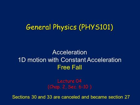 Acceleration 1D motion with Constant Acceleration Free Fall Lecture 04 (Chap. 2, Sec. 6-10 ) General Physics (PHYS101) Sections 30 and 33 are canceled.