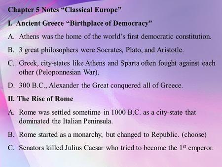 "Chapter 5 Notes ""Classical Europe"" I. Ancient Greece ""Birthplace of Democracy"" A.Athens was the home of the world's first democratic constitution. B.3."