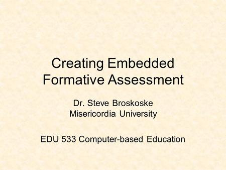 Creating Embedded Formative Assessment Dr. Steve Broskoske Misericordia University EDU 533 Computer-based Education.