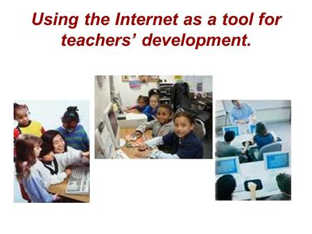 Using the Internet as a tool for teachers' development.