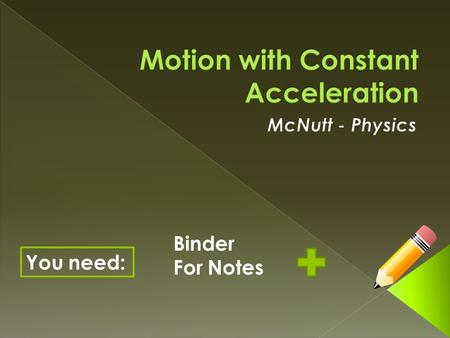 You need: Binder For Notes.  Describe motion in terms of frame of reference, displacement, time interval and velocity.  Calculate displacement, average.