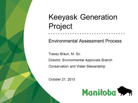Keeyask Generation Project Environmental Assessment Process Tracey Braun, M. Sc. Director, Environmental Approvals Branch Conservation and Water Stewardship.