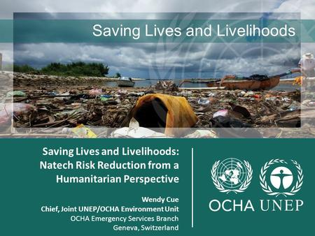 Joint Saving Lives and Livelihoods: Natech Risk Reduction from a Humanitarian Perspective Wendy Cue Chief, Joint UNEP/OCHA Environment Unit OCHA Emergency.
