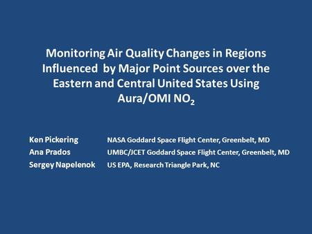 Monitoring Air Quality Changes in Regions Influenced by Major Point Sources over the Eastern and Central United States Using Aura/OMI NO 2 Ken Pickering.