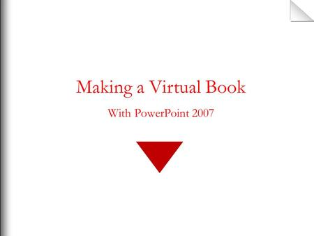 Making a Virtual Book With PowerPoint 2007 How to make a virtual book Using PowerPoint 2007 This is not a presentation template. This is not the venue.