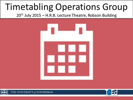 Timetabling Operations Group 20 th July 2015 – H.R.B. Lecture Theatre, Robson Building.