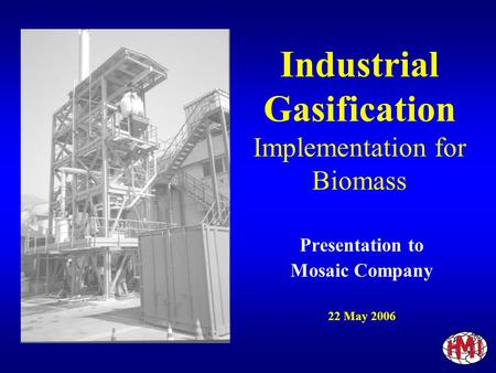 Industrial Gasification Implementation for Biomass Presentation to Mosaic Company 22 May 2006.