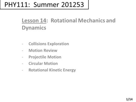 PHY111: Summer 201253 Lesson 14: Rotational Mechanics and Dynamics -Collisions Exploration -Motion Review -Projectile Motion -Circular Motion -Rotational.