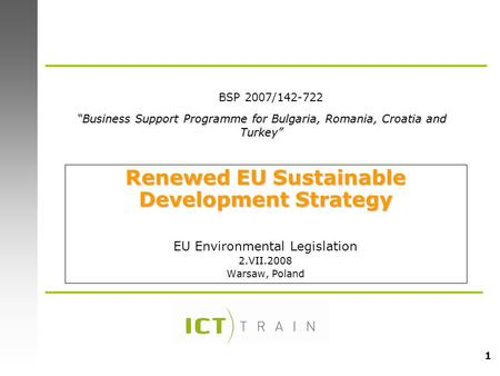 "1 Renewed EU Sustainable Development Strategy EU Environmental Legislation 2.VII.2008 Warsaw, Poland ""Business Support Programme for Bulgaria, Romania,"