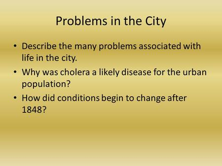 Problems in the City Describe the many problems associated with life in the city. Why was cholera a likely disease for the urban population? How did conditions.