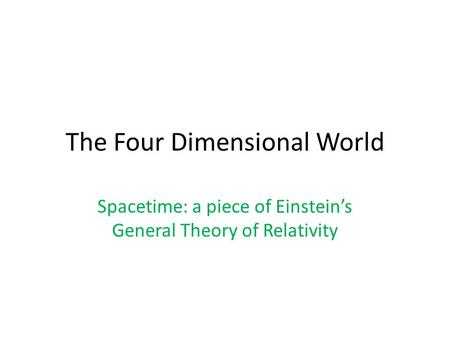 The Four Dimensional World Spacetime: a piece of Einstein's General Theory of Relativity.