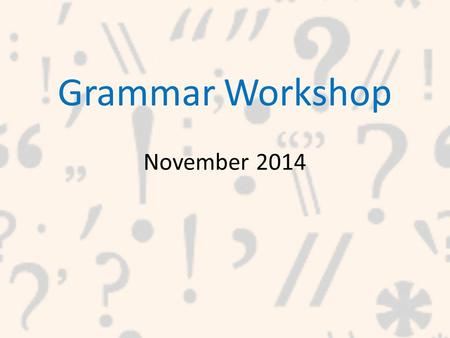 Grammar Workshop November 2014. What is Grammar? Grammar is the way that words are put together to form a sentence.