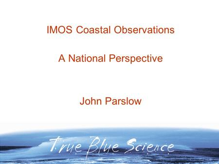 IMOS Coastal Observations A National Perspective John Parslow.