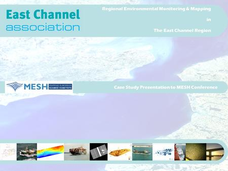 Case Study Presentation to MESH Conference Regional Environmental Monitoring & Mapping in The East Channel Region.