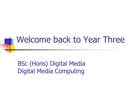 Welcome back to Year Three BSc (Hons) Digital Media Digital Media Computing.