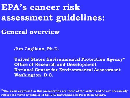 EPA's cancer risk assessment guidelines: General overview Jim Cogliano, Ph.D. United States Environmental Protection Agency* Office of Research and Development.