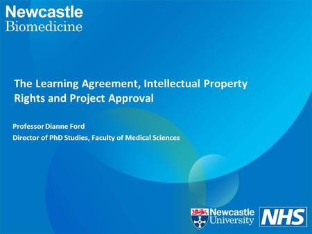 The Learning Agreement, Intellectual Property Rights and Project Approval Professor Dianne Ford Director of PhD Studies, Faculty of Medical Sciences.