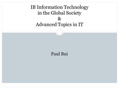 IB Information Technology in the Global Society & Advanced Topics in IT Paul Bui.