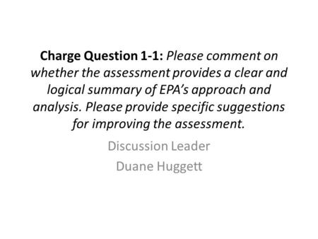 Charge Question 1-1: Please comment on whether the assessment provides a clear and logical summary of EPA's approach and analysis. Please provide specific.