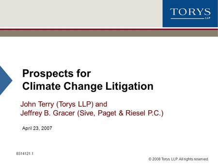 © 2008 Torys LLP. All rights reserved. Prospects for Climate Change Litigation John Terry (Torys LLP) and Jeffrey B. Gracer (Sive, Paget & Riesel P.C.)