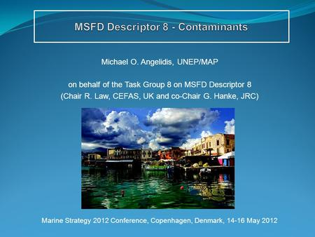 Michael O. Angelidis, UNEP/MAP on behalf of the Task Group 8 on MSFD Descriptor 8 (Chair R. Law, CEFAS, UK and co-Chair G. Hanke, JRC) Marine Strategy.