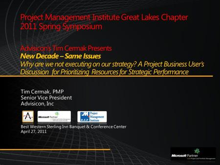 Project Management Institute Great Lakes Chapter 2011 Spring Symposium Advisicon's Tim Cermak Presents New Decade – Same Issues Why are we not executing.