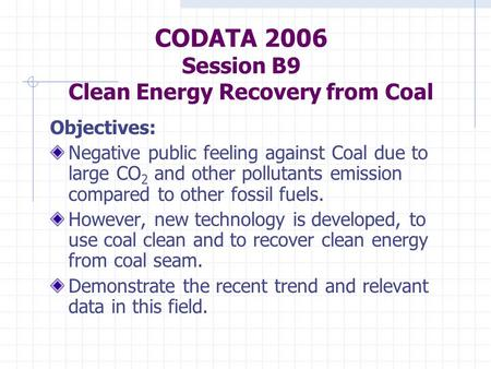 CODATA 2006 Session B9 Clean Energy Recovery from Coal Objectives: Negative public feeling against Coal due to large CO 2 and other pollutants emission.