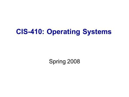 CIS-410: Operating Systems Spring 2008. Organizational Details Class Meeting: 7:00-9:45pm, Monday, Room 252N Instructor: Dr. Igor Aizenberg Office: Aikin.