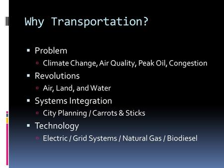 Why Transportation?  Problem  Climate Change, Air Quality, Peak Oil, Congestion  Revolutions  Air, Land, and Water  Systems Integration  City Planning.