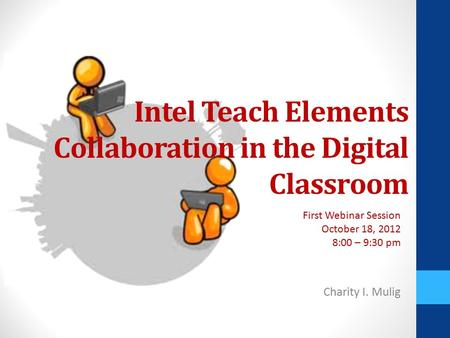 Intel Teach Elements Collaboration in the Digital Classroom Charity I. Mulig First Webinar Session October 18, 2012 8:00 – 9:30 pm.
