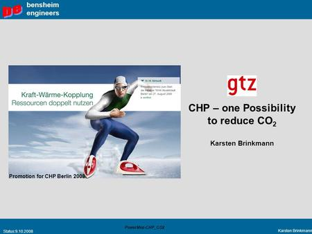 Status:9.10.2008 Karsten Brinkmann PowerMex-CHP_CO2 bensheim engineers CHP – one Possibility to reduce CO 2 Karsten Brinkmann Promotion for CHP Berlin.