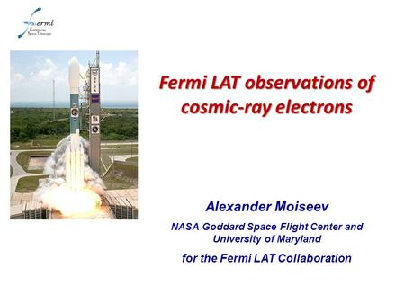 Alexander Moiseev NASA Goddard Space Flight Center and University of Maryland for the Fermi LAT Collaboration Fermi LAT observations of cosmic-ray electrons.