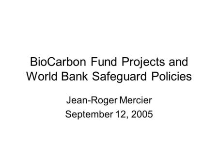 BioCarbon Fund Projects and World Bank Safeguard Policies Jean-Roger Mercier September 12, 2005.