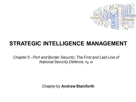STRATEGIC INTELLIGENCE MANAGEMENT Chapter by Andrew Staniforth Chapter 5 - Port and Border Security: The First and Last Line of National Security Defence,