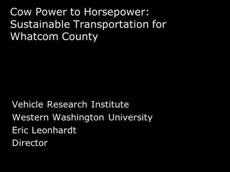 Cow Power to Horsepower: Sustainable Transportation for Whatcom County Vehicle Research Institute Western Washington University Eric Leonhardt Director.
